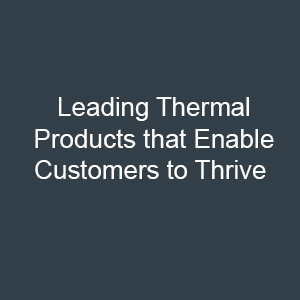 Leading Thermal Products that Enable Customers to Thrive